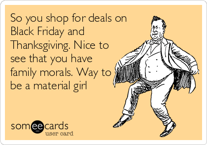 So you shop for deals on Black Friday and Thanksgiving. Nice to see that you have family morals. Way to be a material girl