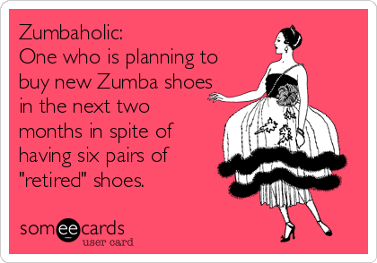 """Zumbaholic: One who is planning to buy new Zumba shoes in the next two months in spite of having six pairs of """"retired"""" shoes."""