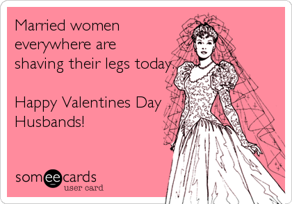 Married women everywhere are shaving their legs today.  Happy Valentines Day Husbands!