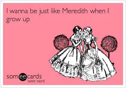 I wanna be just like Meredith when I grow up