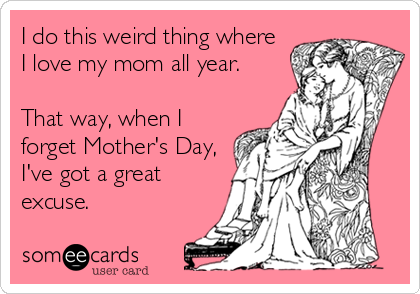 I do this weird thing where I love my mom all year.  That way, when I forget Mother's Day, I've got a great excuse.