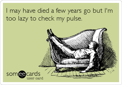 I may have died a few years go but I'm too lazy to check my pulse.
