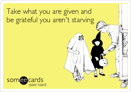 Take what you are given and be grateful you aren't starving
