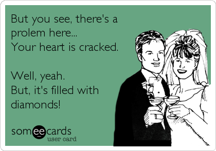 But you see, there's a prolem here... Your heart is cracked.  Well, yeah.  But, it's filled with diamonds!