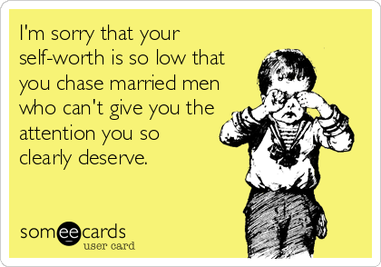 I'm sorry that your self-worth is so low that you chase married men who can't give you the attention you so clearly deserve.