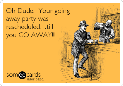 Oh Dude.  Your going away party was rescheduled…till you GO AWAY!!!