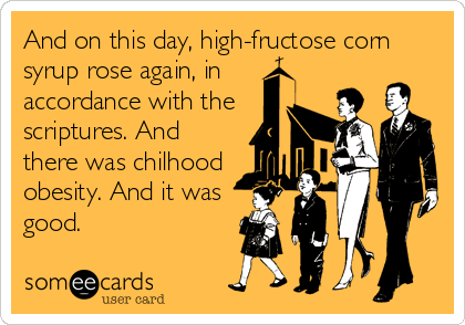 And on this day, high-fructose corn syrup rose again, in accordance with the scriptures. And there was chilhood obesity. And it was good.
