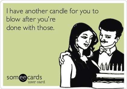 I have another candle for you to blow after you're done with those.