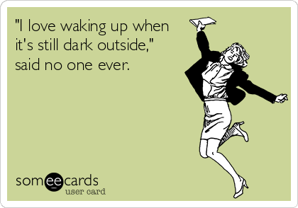"""""""I love waking up when it's still dark outside,"""" said no one ever."""