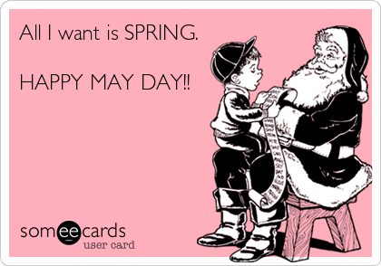 All I want is SPRING.  HAPPY MAY DAY!!