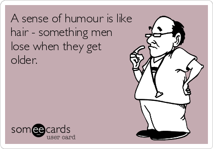A sense of humour is like  hair - something men lose when they get older.