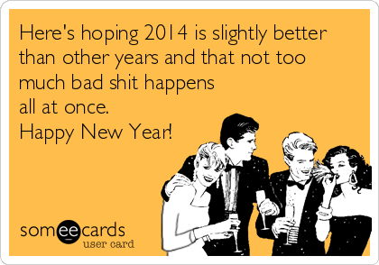 Here's hoping 2014 is slightly better than other years and that not too much bad shit happens all at once. Happy New Year!