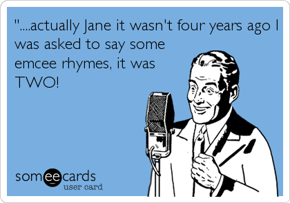 """....actually Jane it wasn't four years ago I was asked to say some emcee rhymes, it was TWO!"