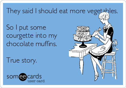 They said I should eat more vegetables.  So I put some courgette into my chocolate muffins.  True story.