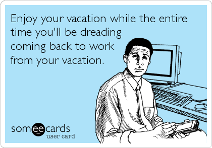 Enjoy your vacation while the entire time you'll be dreading coming back to work from your vacation.