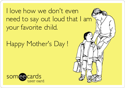 I love how we don't even need to say out loud that I am your favorite child.  Happy Mother's Day !