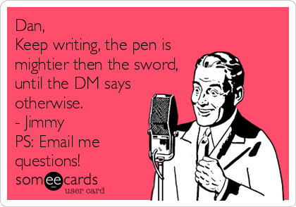 Dan,  Keep writing, the pen is mightier then the sword, until the DM says otherwise. - Jimmy PS: Email me questions!