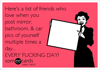 Here's a list of friends who love when you post mirror, bathroom, & car pics of yourself multiple times a day... EVERY FUCKING DAY!