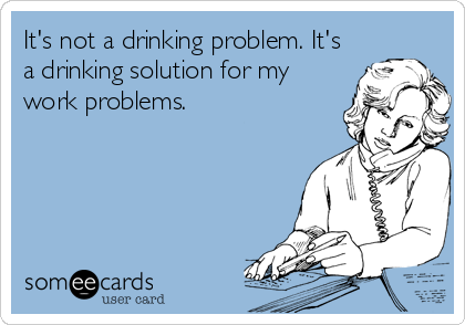 It\'s not a drinking problem. It\'s a drinking solution for my work ...
