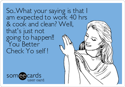 So..What your saying is that I am expected to work 40 hrs & cook and clean? Well,that's just notgoing to happen!! You BetterCheck Yo self !