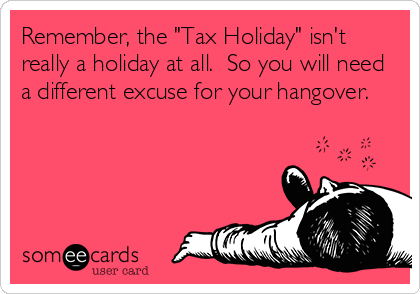 "Remember, the ""Tax Holiday"" isn't really a holiday at all.  So you will need a different excuse for your hangover."