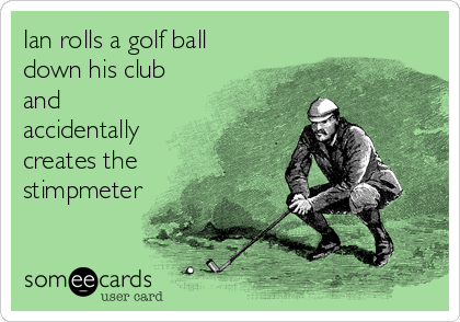 Ian rolls a golf ball down his club and accidentally creates the stimpmeter