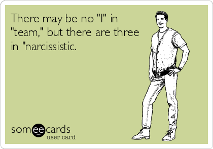 "There may be no ""I"" in ""team,"" but there are three in ""narcissistic."