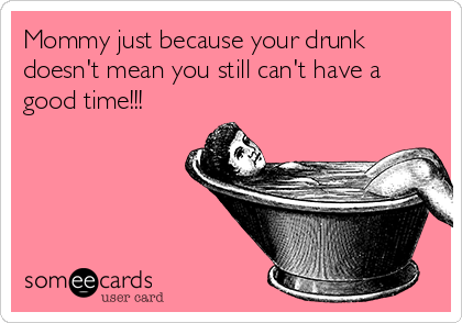 Mommy just because your drunk doesn't mean you still can't have a good time!!!