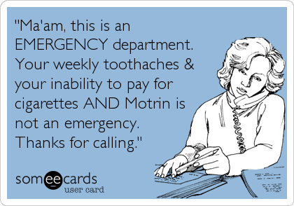 """Ma'am, this is an EMERGENCY department. Your weekly toothaches & your inability to pay for cigarettes AND Motrin is not an emergency. Than"