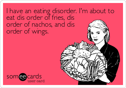 I have an eating disorder. I'm about to eat dis order of fries, dis order of nachos, and dis order of wings.