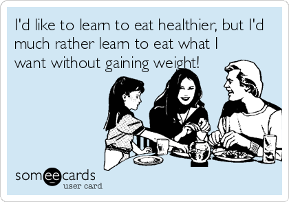 I'd like to learn to eat healthier, but I'd much rather learn to eat what I want without gaining weight!