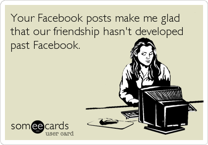 Your Facebook posts make me glad that our friendship hasn't developed past Facebook.