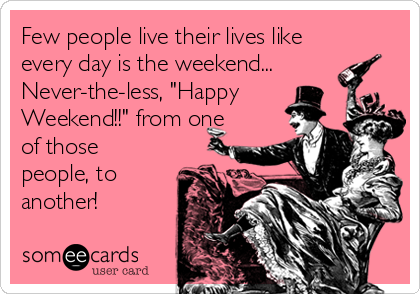 "Few people live their lives like every day is the weekend... Never-the-less, ""Happy Weekend!!"" from one of those people, to another!"