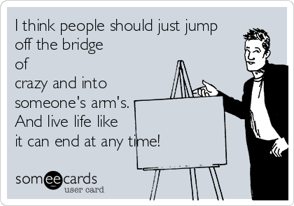 I think people should just jump off the bridge of crazy and into someone's arm's. And live life like it can end at any time!
