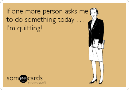 If one more person asks me to do something today . . .   I'm quitting!