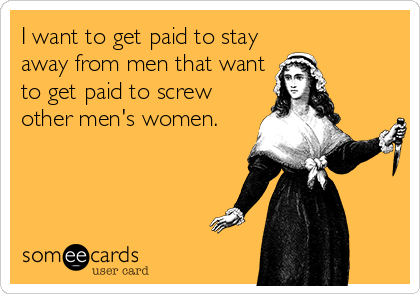 I want to get paid to stay away from men that want to get paid to screw other men's women.