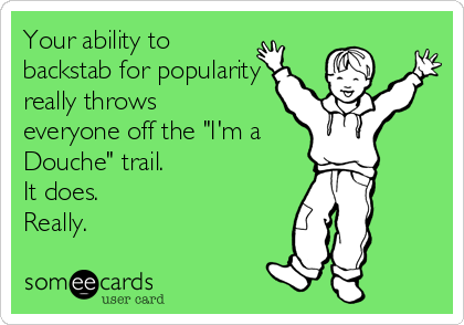 """Your ability to  backstab for popularity really throws  everyone off the """"I'm a Douche"""" trail. It does. Really."""