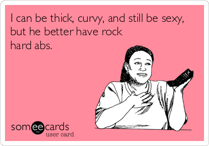 I can be thick, curvy, and still be sexy, but he better have rock hard abs.