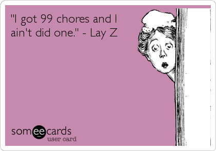 """""""I got 99 chores and I ain't did one."""" - Lay Z"""