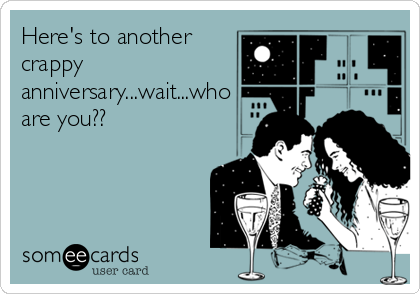 Here's to another crappy anniversary...wait...who are you??