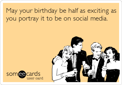 May your birthday be half as exciting as you portray it to be on social media.