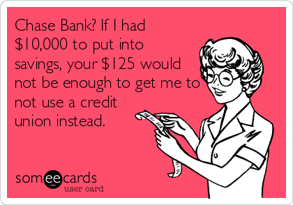 Chase Bank? If I had $10,000 to put into savings, your $125 would not be enough to get me to not use a credit union instead.