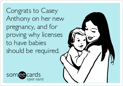 Congrats to Casey Anthony on her new pregnancy, and for proving why licenses to have babies should be required.
