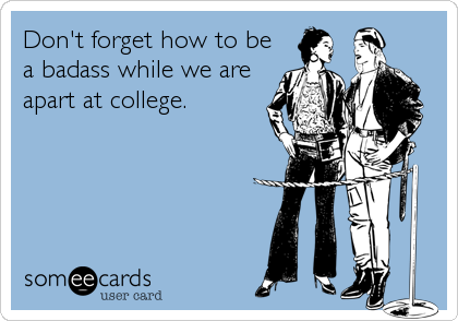 Don't forget how to be a badass while we are apart at college.