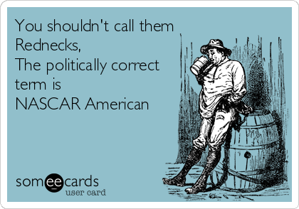 You shouldn't call them Rednecks, The politically correct term is NASCAR American