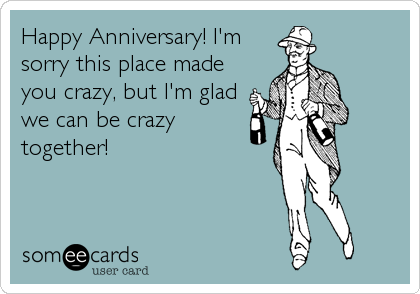 Happy Anniversary! I'm sorry this place made you crazy, but I'm glad we can be crazy  together!