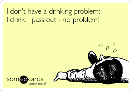 I don't have a drinking problem: I drink, I pass out - no problem!