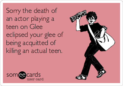 Sorry the death of an actor playing a teen on Glee eclipsed your glee of being acquitted of killing an actual teen.