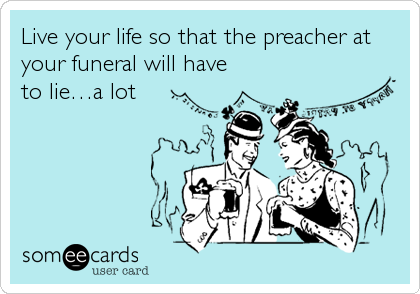 Live your life so that the preacher at your funeral will have to lie…a lot