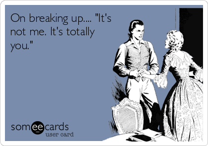 "On breaking up.... ""It's not me. It's totally you."""